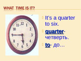 It's a quarter to six. quarter- четверть. to- до…
