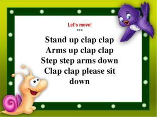 Let's move! *** Stand up clap clap Arms up clap clap Step step arms down Clap