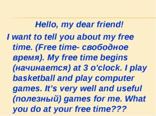 Hello, my dear friend! I want to tell you about my free time. (Free time- сво