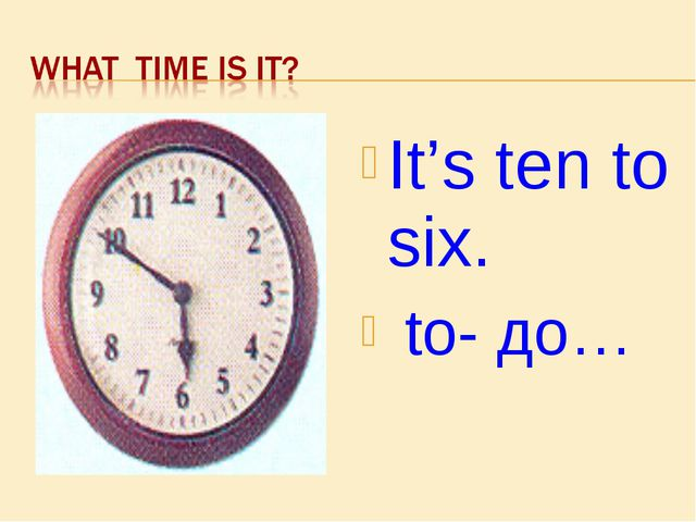 It's ten to six. to- до…