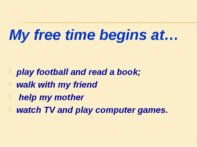 My free time begins at… play football and read a book; walk with my friend he...