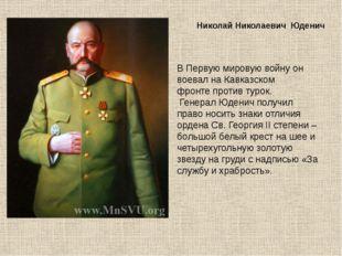 Николай Николаевич Юденич В Первую мировую войну он воевал на Кавказском фрон