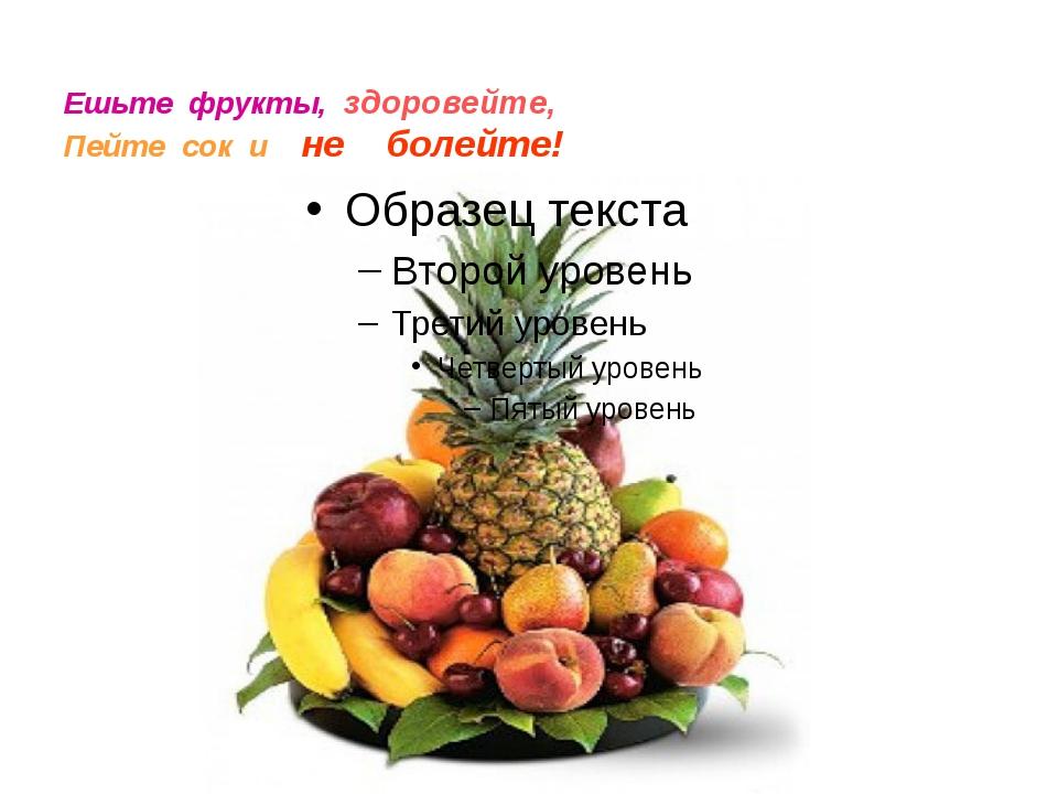 Ешьте фрукты, здоровейте, Пейте сок и не болейте!