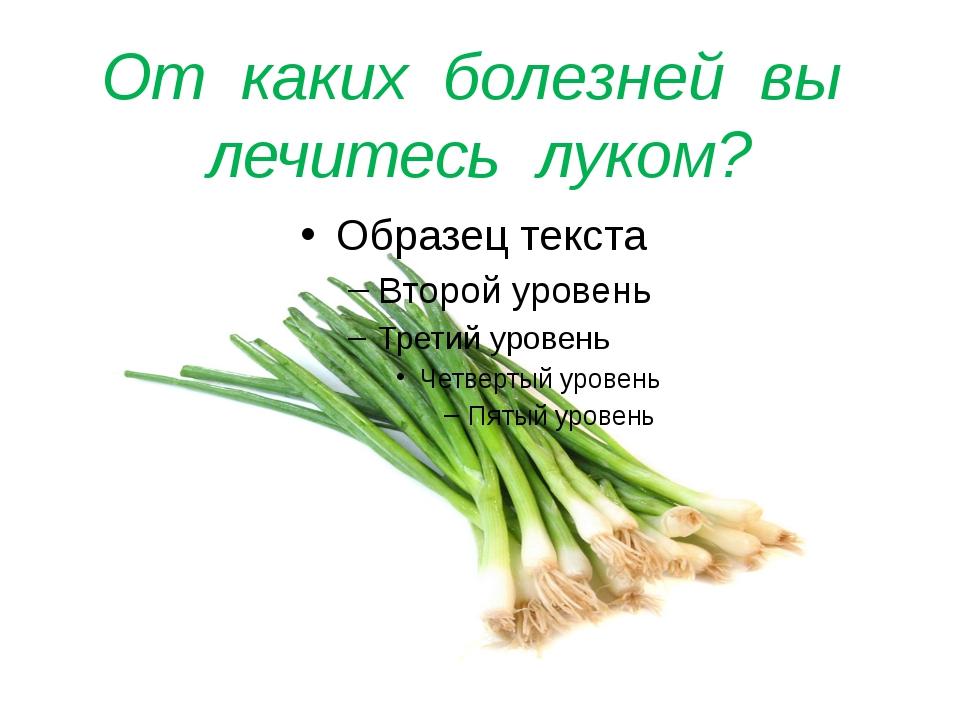 От каких болезней вы лечитесь луком?