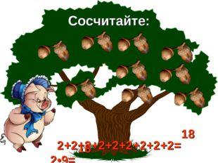 Сосчитайте: 2+2+2+2+2+2+2+2+2= 2•9= 18 18