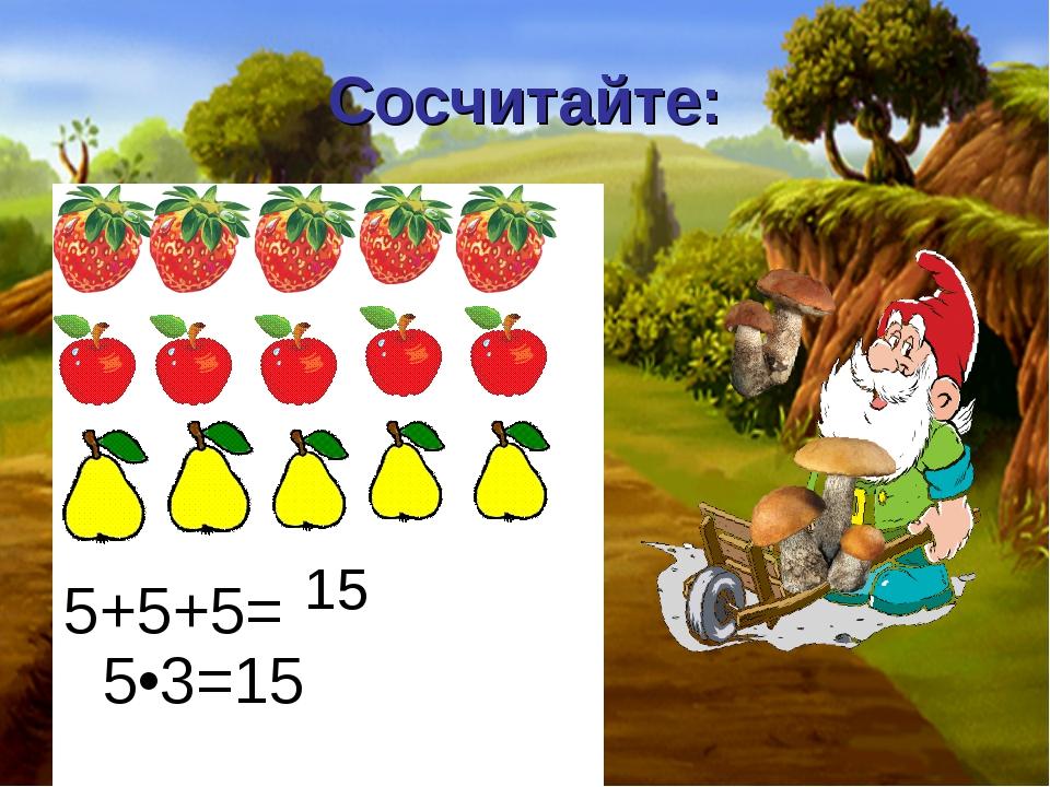 Сосчитайте: 5+5+5= 5•3=15 15
