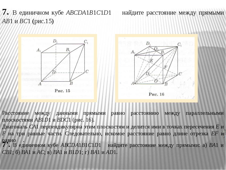7. В единичном кубе АВСDA1В1С1D1 найдите расстояние между прямыми АВ1 и BС1 (...
