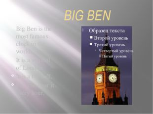 BIG BEN Big Ben is the most famous clock in the world. It is a symbol of Lon