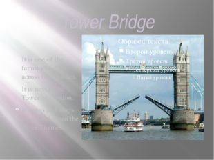 Tower Bridge It is one of the famous bridges across the Thames. It is next to