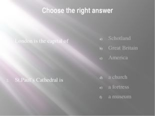 Choose the right answer London is the capital of St.Paul's Cathedral is Schot