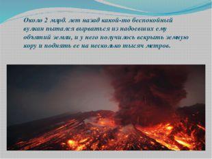 Около 2 млрд. лет назад какой-то беспокойный вулкан пытался вырваться из надо