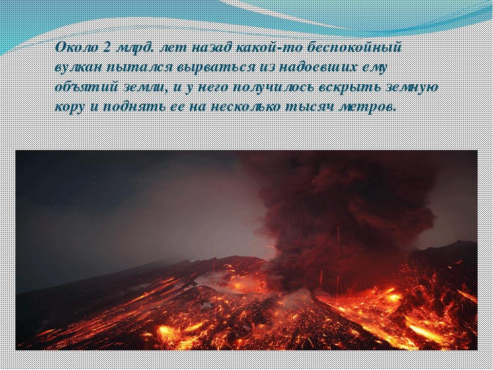 Около 2 млрд. лет назад какой-то беспокойный вулкан пытался вырваться из надо...