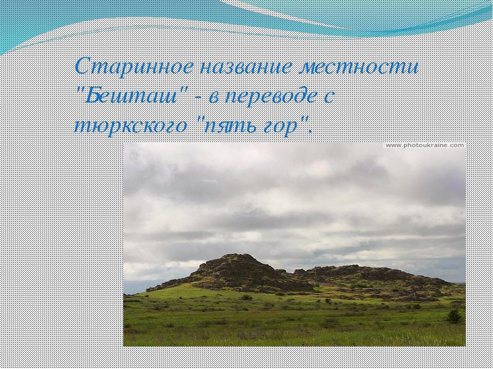 """Старинное название местности """"Бешташ"""" - в переводе с тюркского """"пять гор""""."""