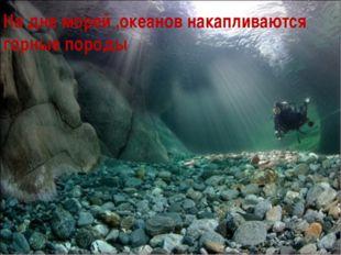 На дне морей ,океанов накапливаются горные породы