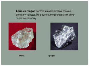 Алмаз и графит состоят из одинаковых атомов - атомов углерода. Но расположены