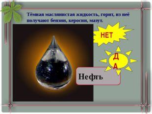 Тёмная маслянистая жидкость, горит, из неё получают бензин, керосин, мазут. П