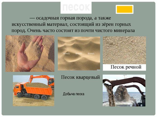 Песо́к — осадочная горная порода, а также искусственный материал, состоящий и...