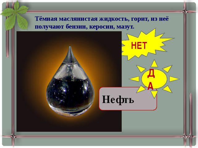 Тёмная маслянистая жидкость, горит, из неё получают бензин, керосин, мазут. П...