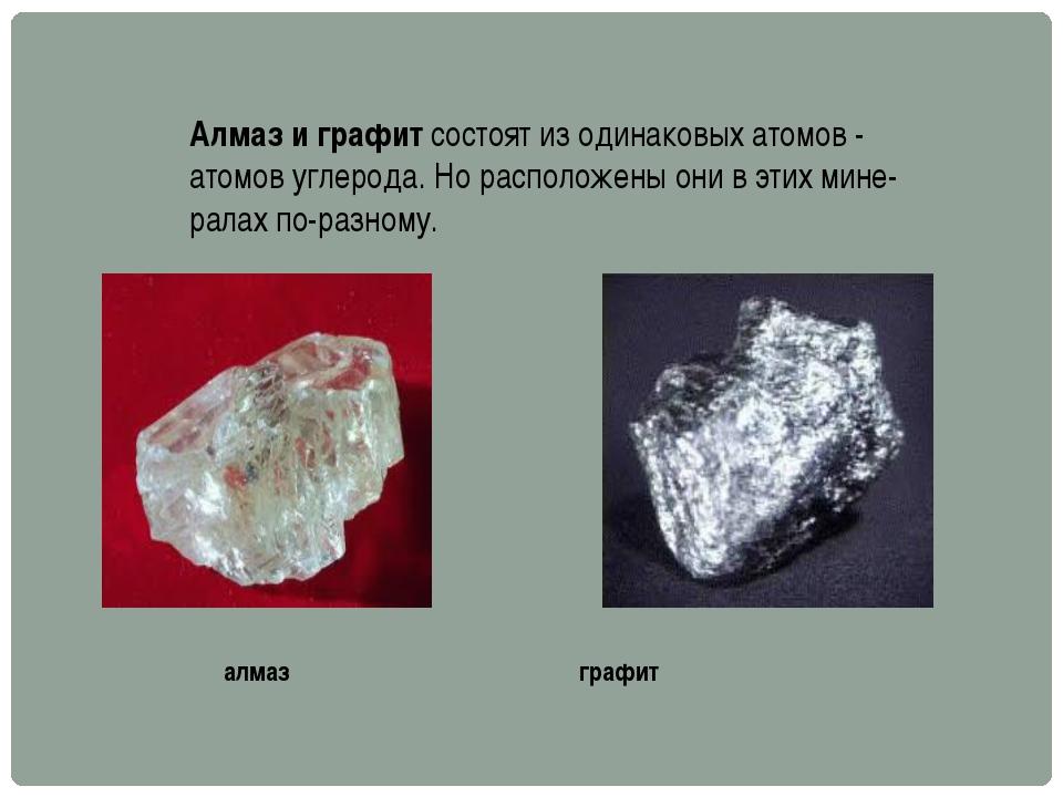 Алмаз и графит состоят из одинаковых атомов - атомов углерода. Но расположены...