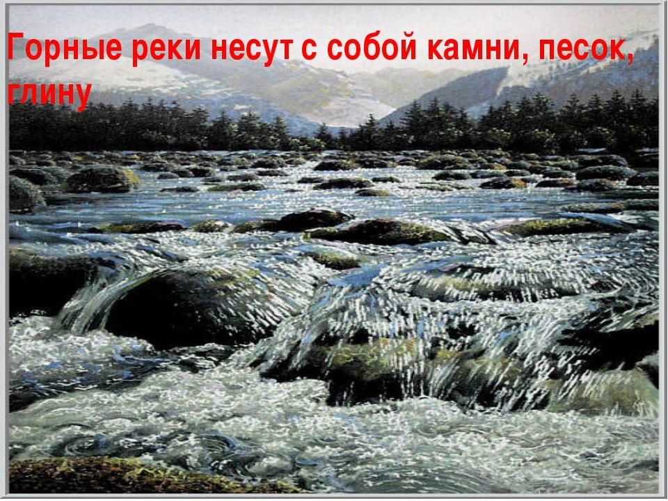 Горные реки несут с собой камни, песок, глину