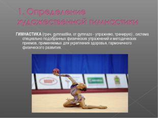 ГИМНАСТИКА (греч. gymnastike, от gymnazo - упражняю, тренирую) , система спец