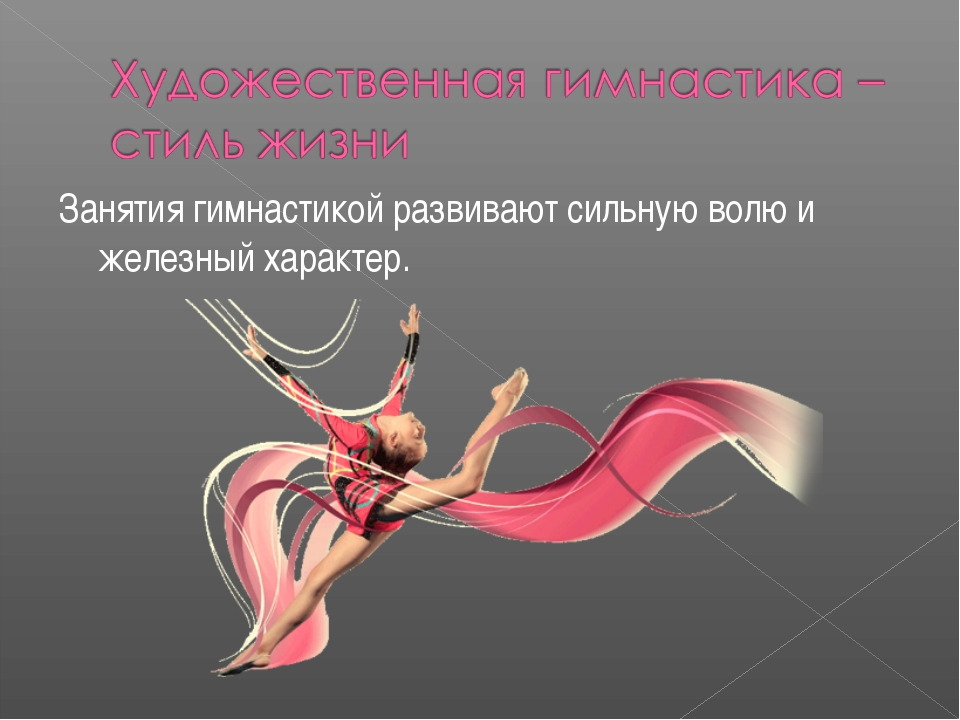 Занятия гимнастикой развивают сильную волю и железный характер.
