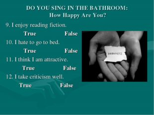 DO YOU SING IN THE BATHROOM: How Happy Are You? 9. I enjoy reading fiction. T