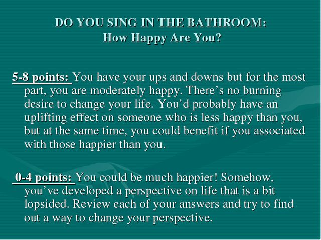 DO YOU SING IN THE BATHROOM: How Happy Are You? 5-8 points: You have your ups...