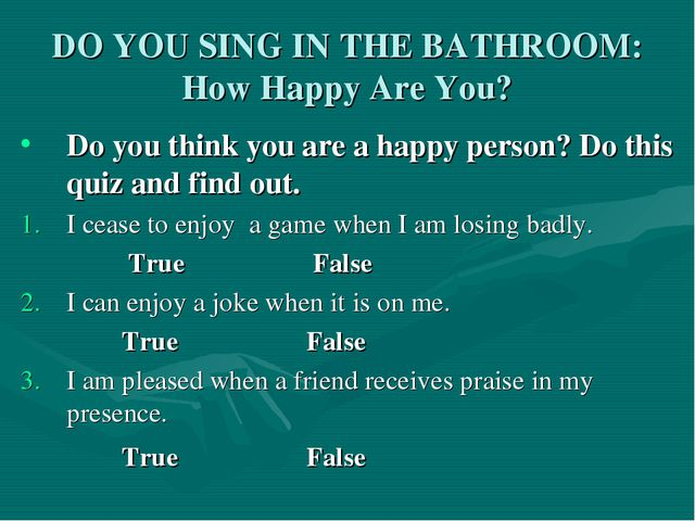 DO YOU SING IN THE BATHROOM: How Happy Are You? Do you think you are a happy...