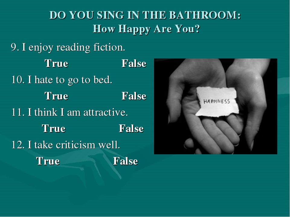 DO YOU SING IN THE BATHROOM: How Happy Are You? 9. I enjoy reading fiction. T...