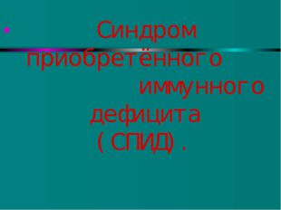 Синдром приобретённого иммунного дефицита (СПИД).