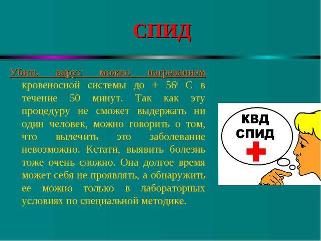 СПИД Убить вирус можно нагреванием кровеносной системы до + 56о C в течение 5...