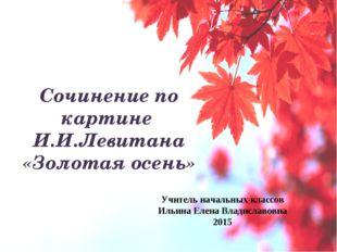 Сочинение по картине И.И.Левитана «Золотая осень» Учитель начальных классов И