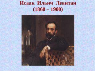 Исаак Ильич Левитан (1860 – 1900)