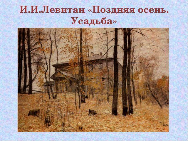 И.И.Левитан «Поздняя осень. Усадьба»