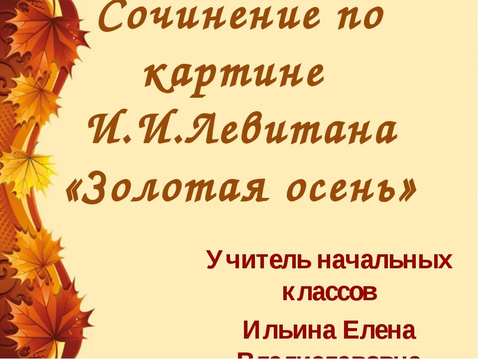 Сочинение по картине И.И.Левитана «Золотая осень» Учитель начальных классов И...