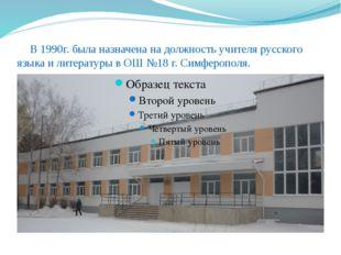 В 1990г. была назначена на должность учителя русского языка и литературы в О