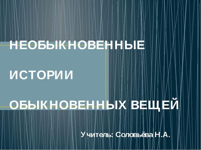 НЕОБЫКНОВЕННЫЕ ИСТОРИИ ОБЫКНОВЕННЫХ ВЕЩЕЙ Учитель: Соловьёва Н.А.