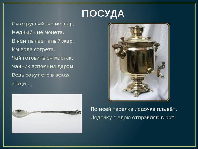 ПОСУДА Он округлый, но не шар, Медный - не монета, В нём пылает алый жар, Им...