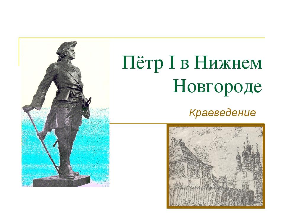Пётр I в Нижнем Новгороде Краеведение