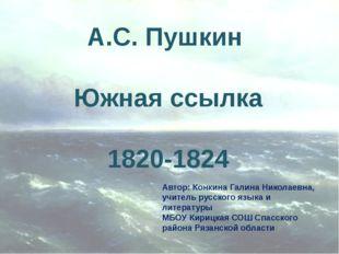 А.С. Пушкин Южная ссылка 1820-1824 Автор: Конкина Галина Николаевна, учитель