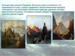 Путешествие увлекло Пушкина. Всё было ново и необычно. Он поднимался в горы,