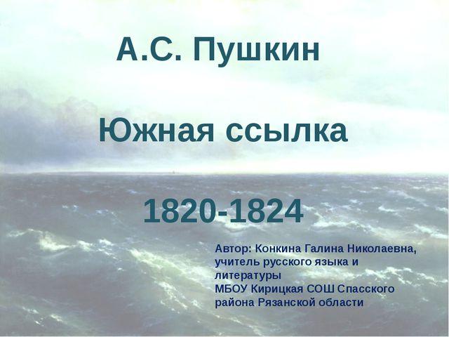 А.С. Пушкин Южная ссылка 1820-1824 Автор: Конкина Галина Николаевна, учитель...