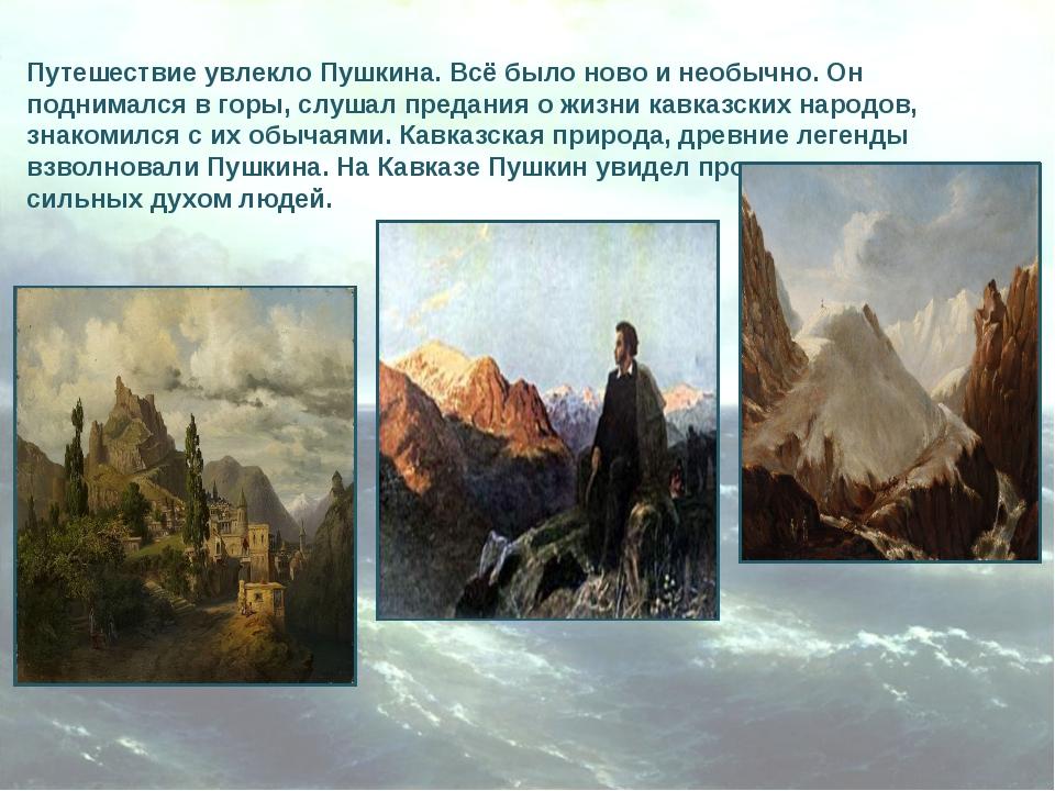 Путешествие увлекло Пушкина. Всё было ново и необычно. Он поднимался в горы,...