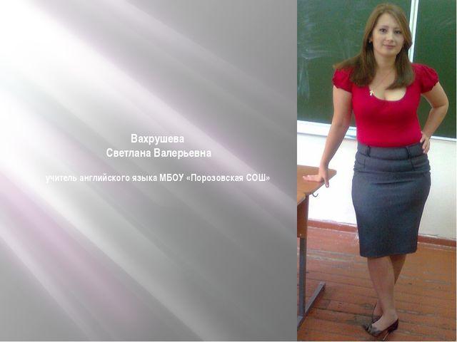 Вахрушева Светлана Валерьевна учитель английского языка МБОУ «Порозовская СОШ»