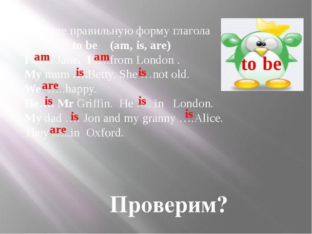 Проверим? Вставьте правильную форму глагола to be (am, is, are) I …... Jane....