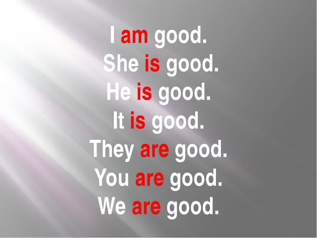 I am good. She is good. He is good. It is good. They are good. You are good....