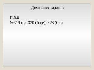 Домашнее задание П.5.8 №319 (в), 320 (б,г,е), 323 (б,в)