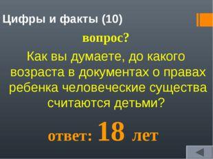 Цифры и факты (10) вопрос? Как вы думаете, до какого возраста в документах о
