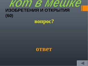 ИЗОБРЕТЕНИЯ И ОТКРЫТИЯ (60) вопрос? ответ